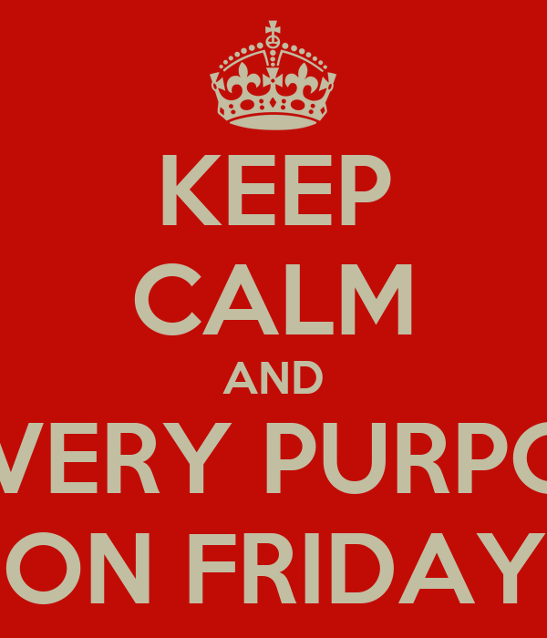 KEEP CALM AND MOVE VERY PURPOSEFUL ON FRIDAY