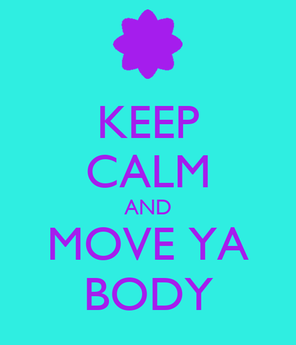 KEEP CALM AND MOVE YA BODY
