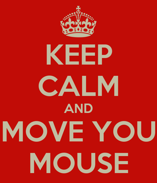 KEEP CALM AND MOVE YOU MOUSE