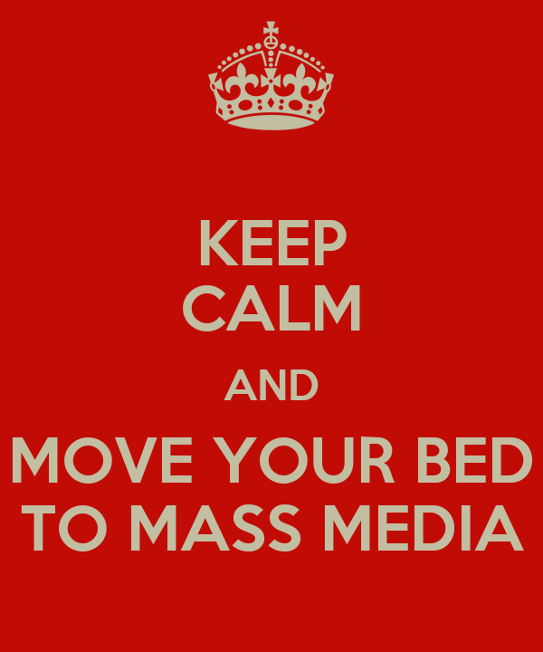 KEEP CALM AND MOVE YOUR BED TO MASS MEDIA