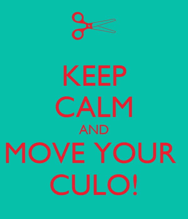 KEEP CALM AND MOVE YOUR  CULO!