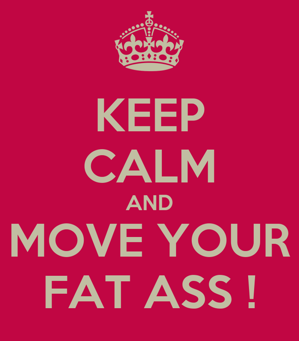 KEEP CALM AND MOVE YOUR FAT ASS !