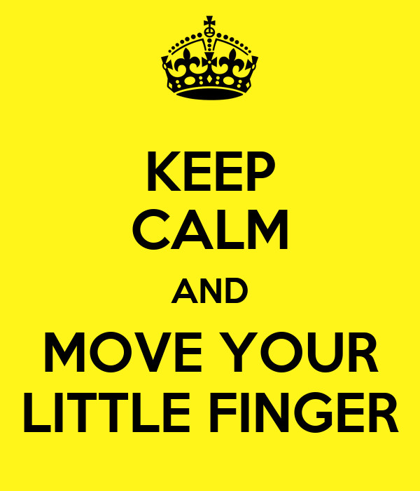 KEEP CALM AND MOVE YOUR LITTLE FINGER