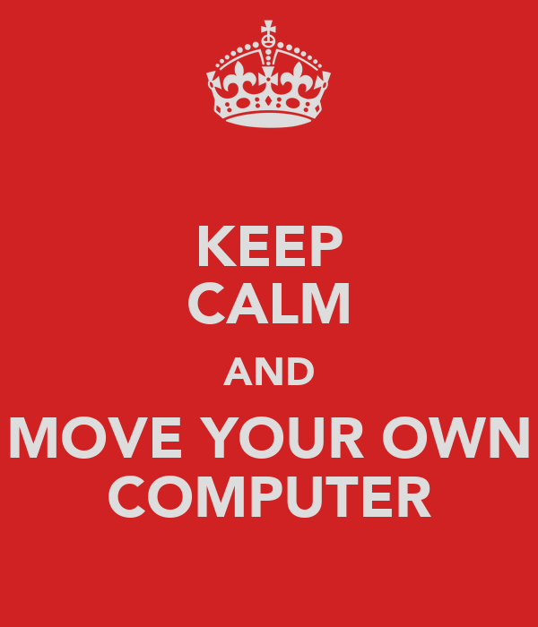KEEP CALM AND MOVE YOUR OWN COMPUTER