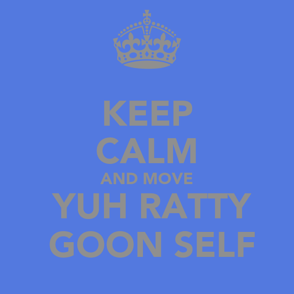 KEEP CALM AND MOVE  YUH RATTY  GOON SELF