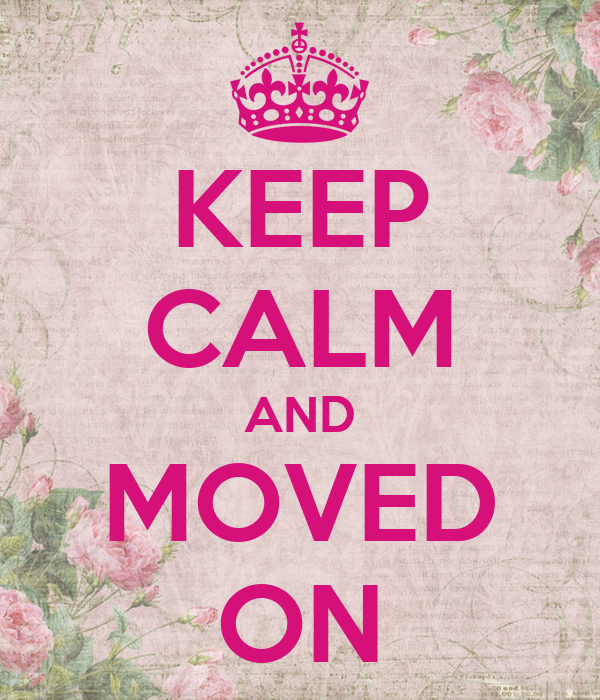 KEEP CALM AND MOVED ON