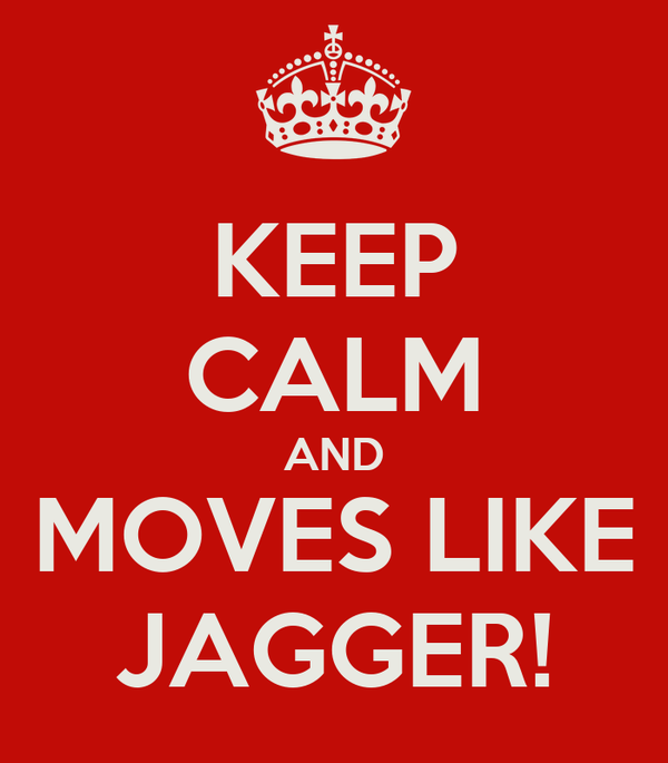 KEEP CALM AND MOVES LIKE JAGGER!