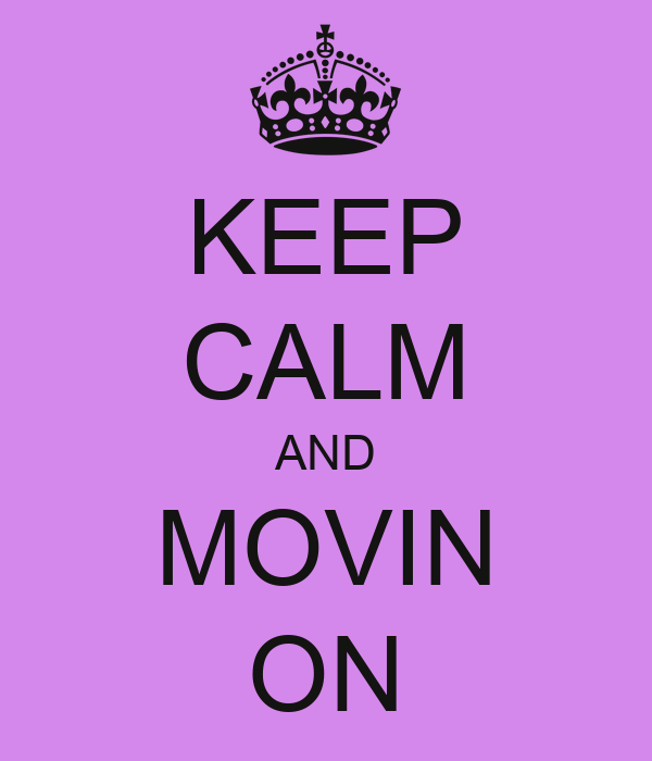 KEEP CALM AND MOVIN ON
