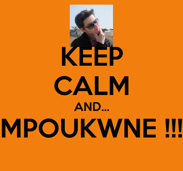 KEEP CALM AND... MPOUKWNE !!!