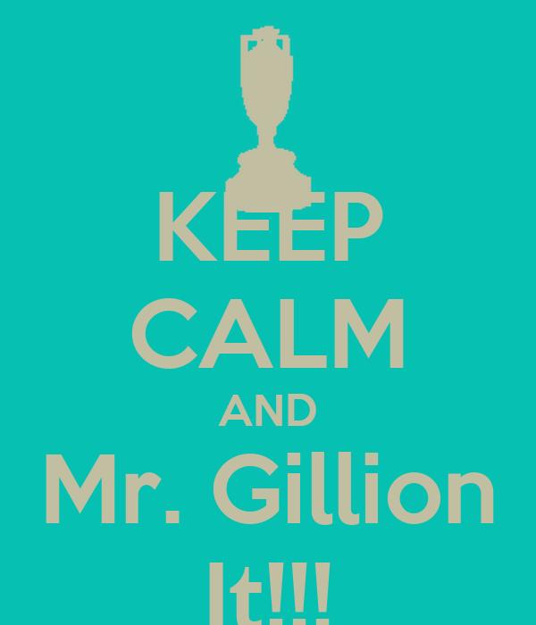 KEEP CALM AND Mr. Gillion It!!!