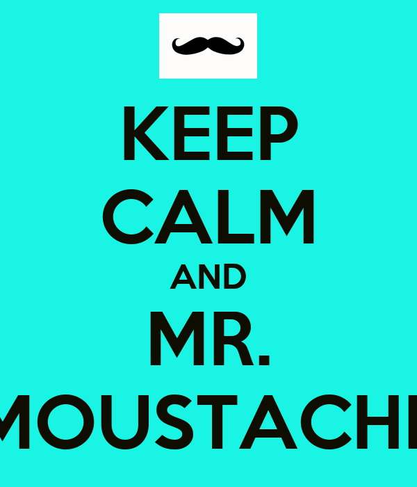 KEEP CALM AND MR. MOUSTACHE