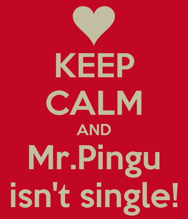 KEEP CALM AND Mr.Pingu isn't single!