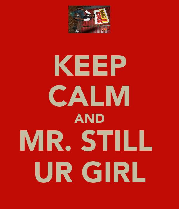 KEEP CALM AND MR. STILL  UR GIRL