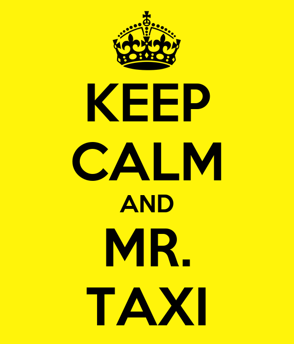 KEEP CALM AND MR. TAXI