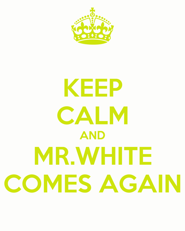 KEEP CALM AND MR.WHITE COMES AGAIN