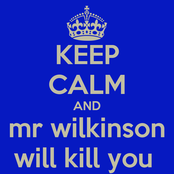 KEEP CALM AND mr wilkinson will kill you