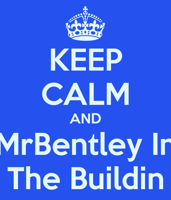 KEEP CALM AND MrBentley In The Buildin
