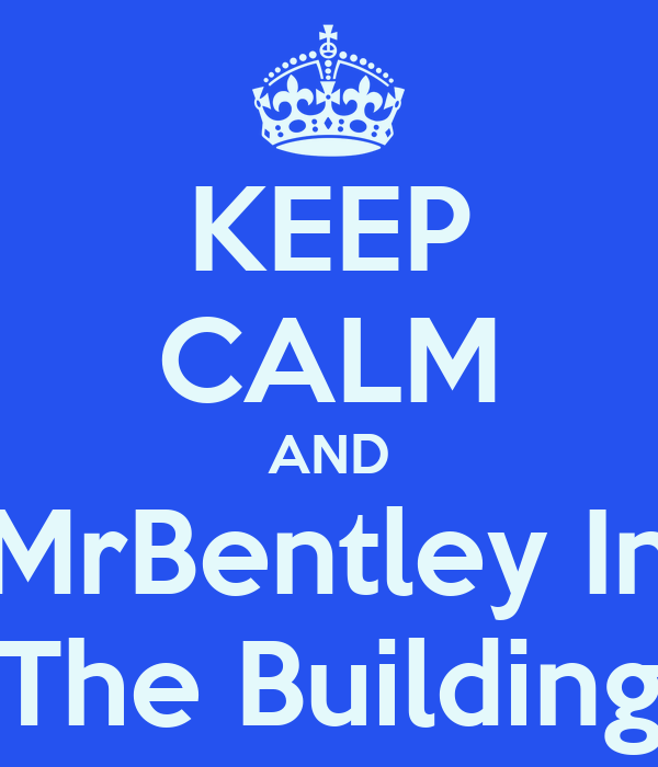 KEEP CALM AND MrBentley In The Building