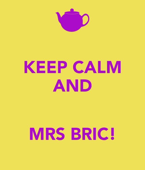 KEEP CALM AND   MRS BRIC!
