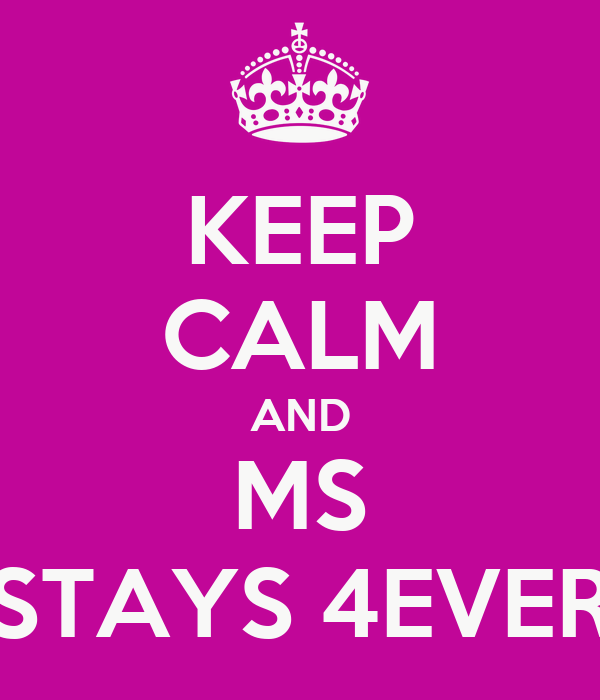 KEEP CALM AND MS STAYS 4EVER