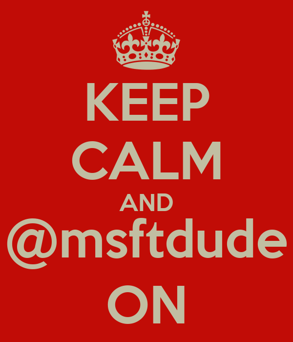 KEEP CALM AND @msftdude ON