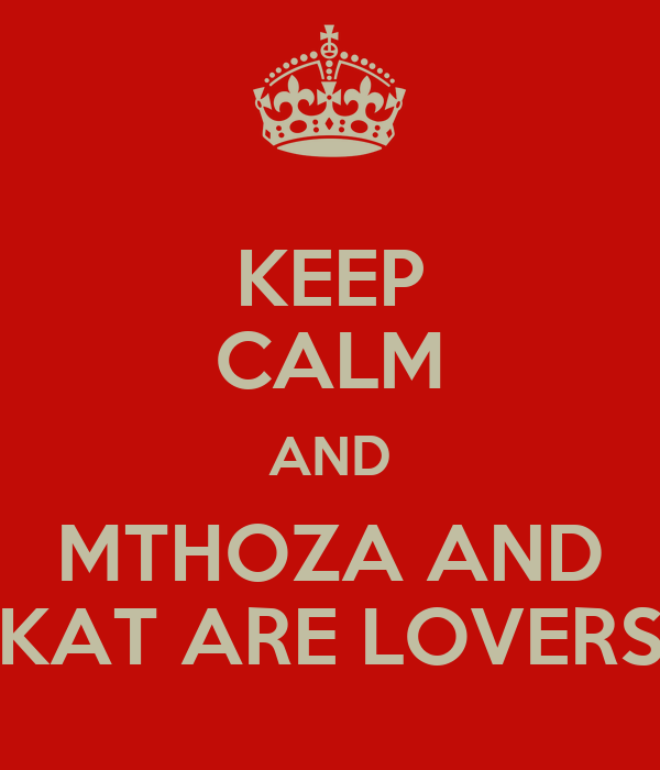 KEEP CALM AND MTHOZA AND KAT ARE LOVERS