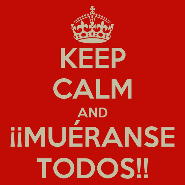 KEEP CALM AND ¡¡MUÉRANSE TODOS!!