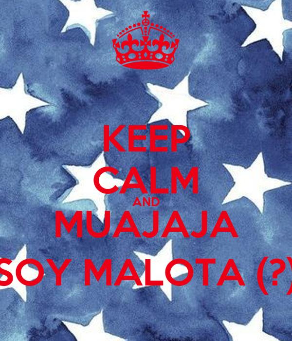 KEEP CALM AND MUAJAJA SOY MALOTA (?)