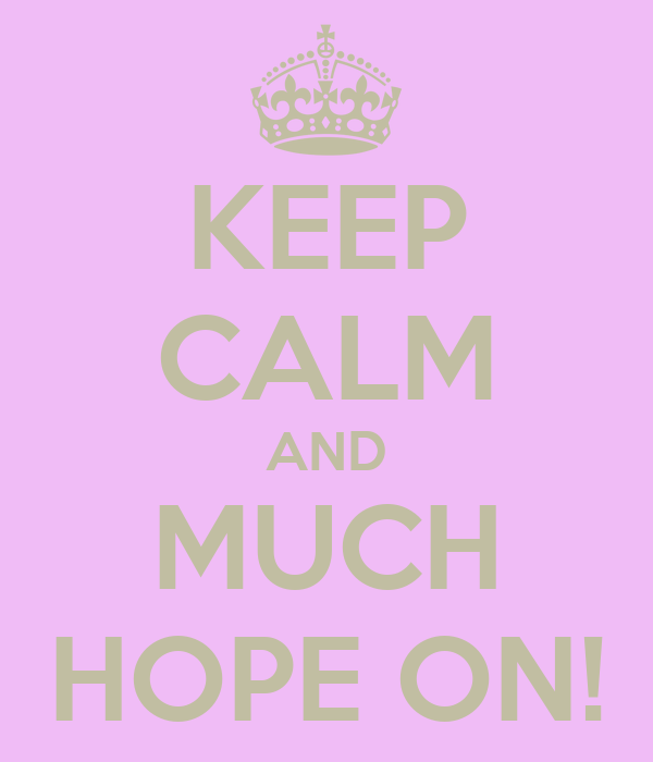 KEEP CALM AND MUCH HOPE ON!