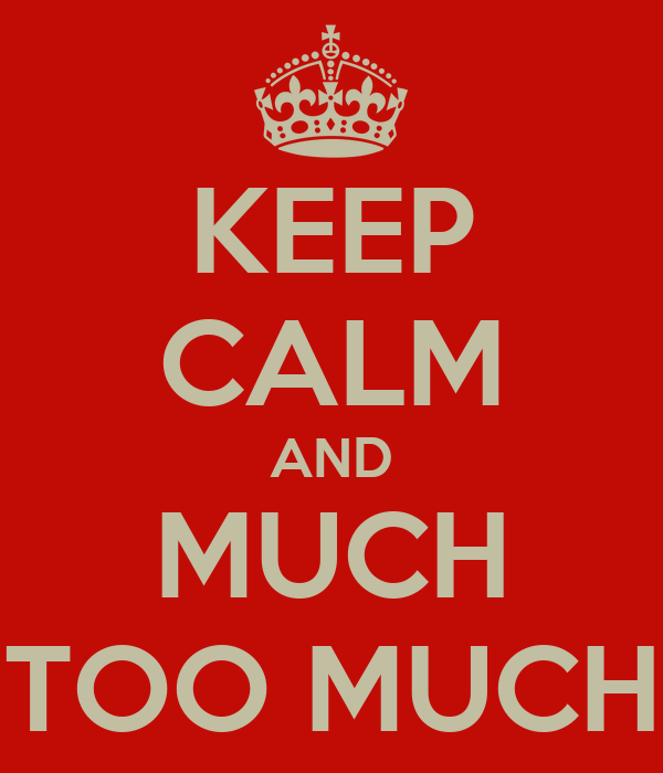 KEEP CALM AND MUCH TOO MUCH