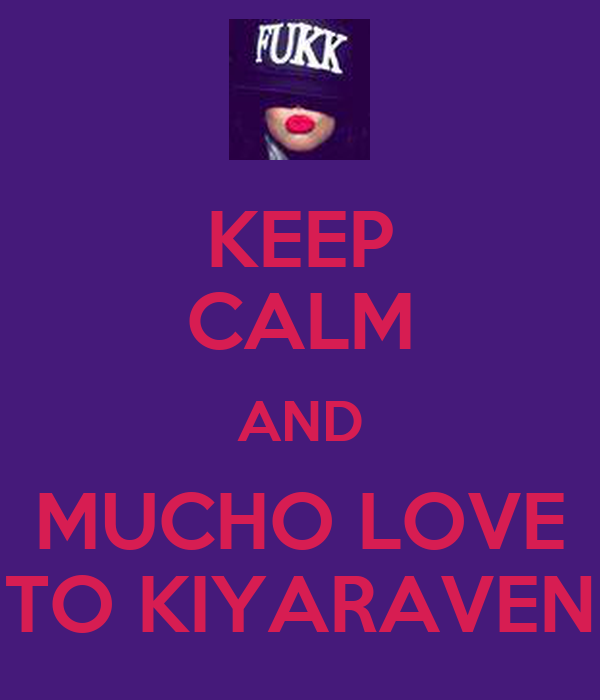 KEEP CALM AND MUCHO LOVE TO KIYARAVEN