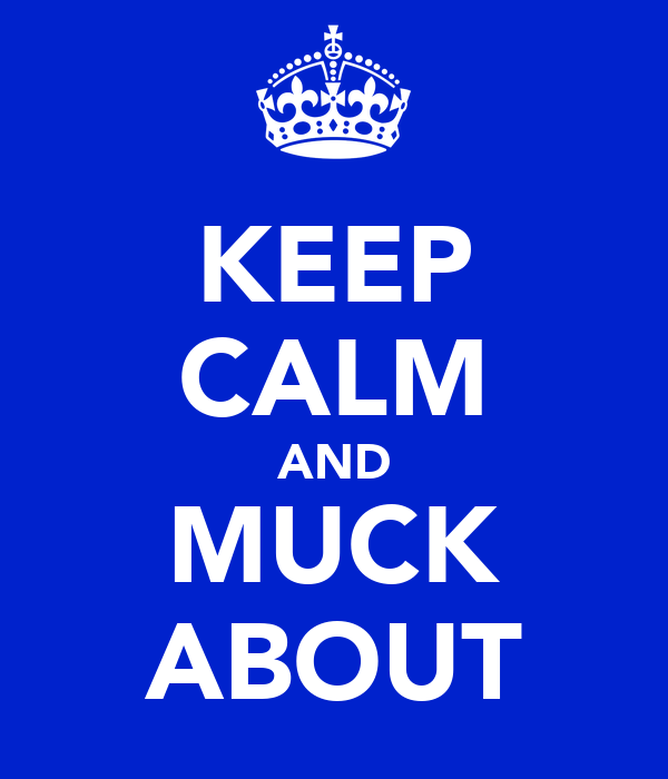 KEEP CALM AND MUCK ABOUT