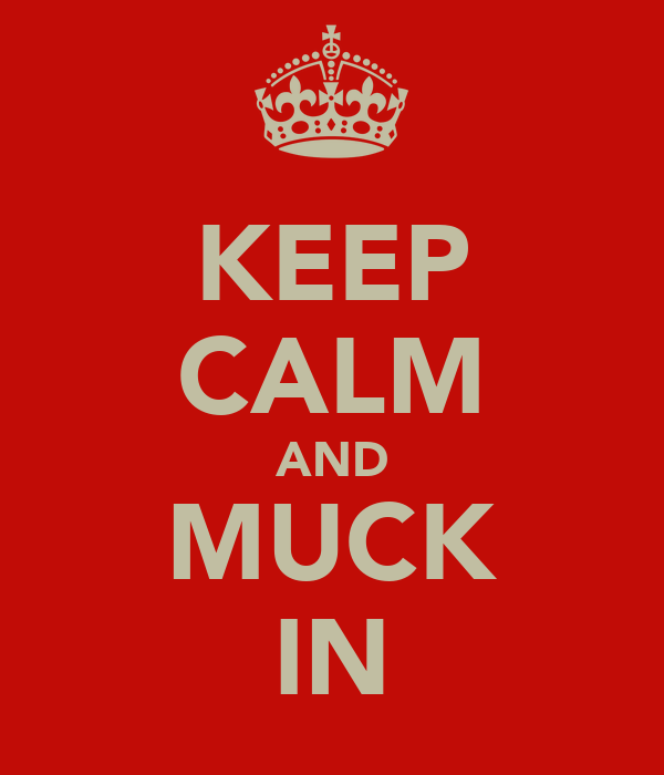 KEEP CALM AND MUCK IN