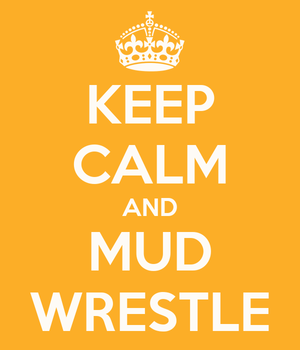 KEEP CALM AND MUD WRESTLE