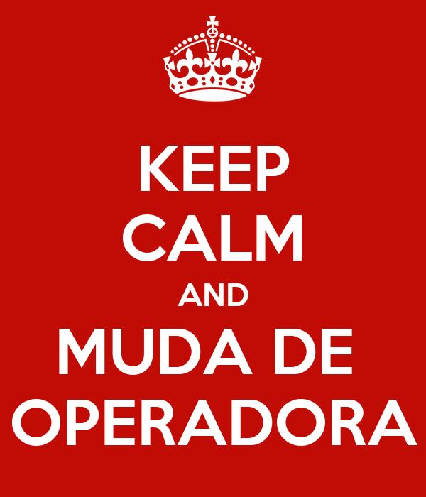 KEEP CALM AND MUDA DE  OPERADORA