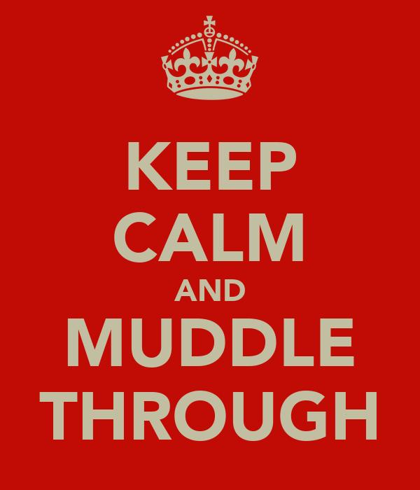 KEEP CALM AND MUDDLE THROUGH