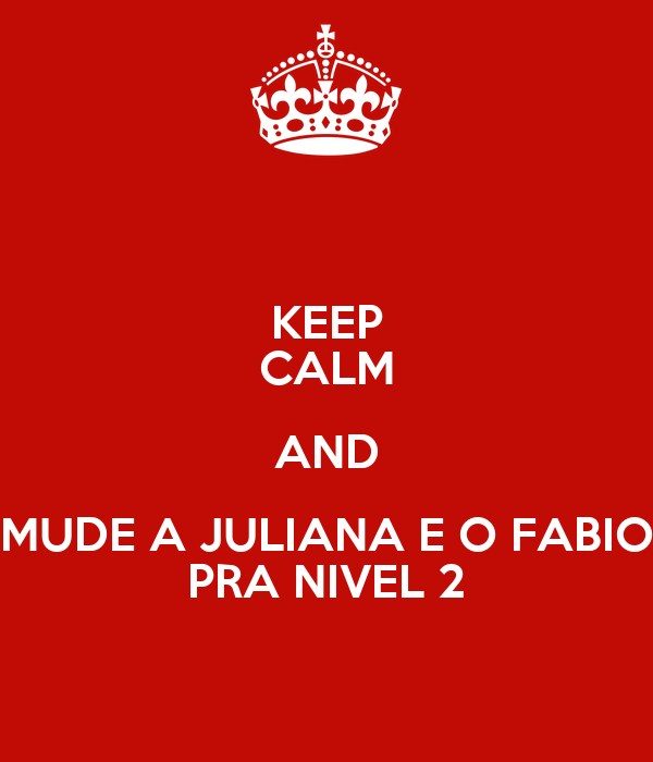 KEEP CALM AND MUDE A JULIANA E O FABIO PRA NIVEL 2