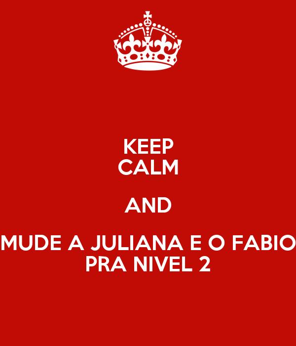 KEEP CALM AND MUDE A JULIANA E O FABIO PRA NIVEL 2