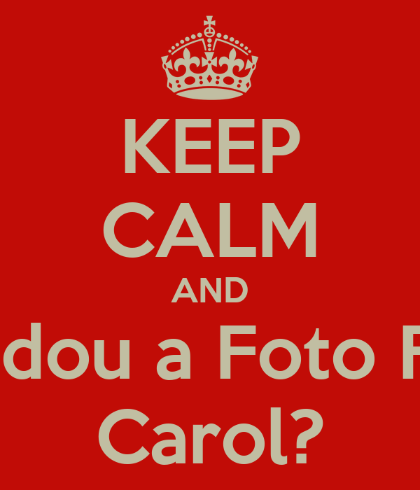 KEEP CALM AND Mudou a Foto Foi  Carol?