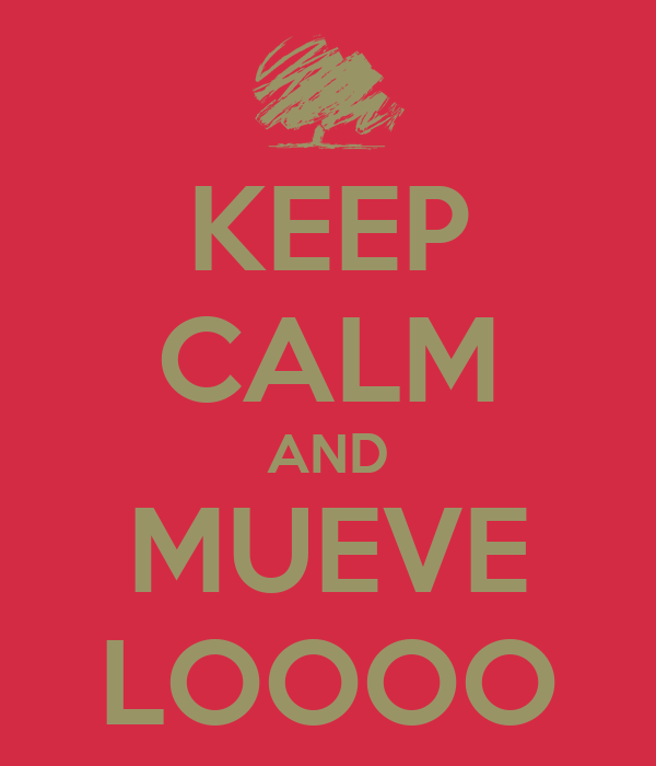KEEP CALM AND MUEVE LOOOO