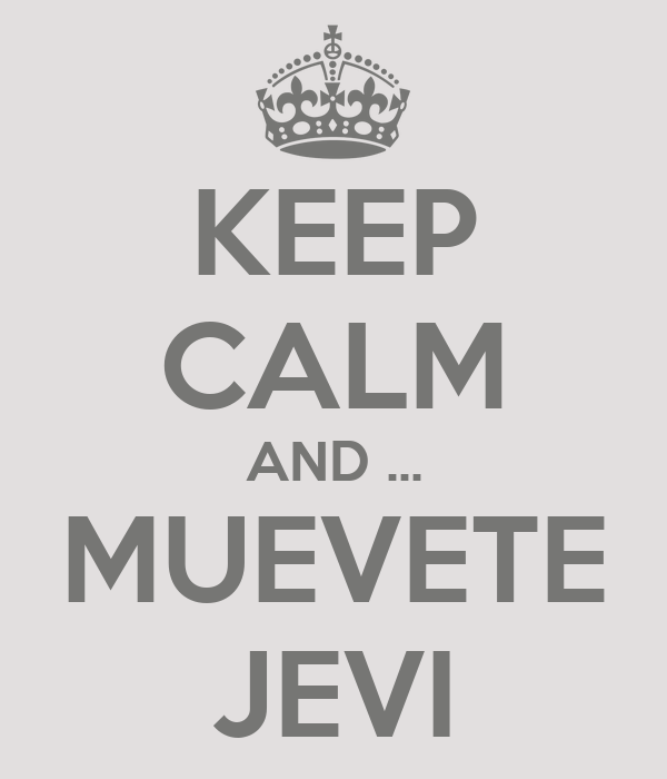 KEEP CALM AND ... MUEVETE JEVI