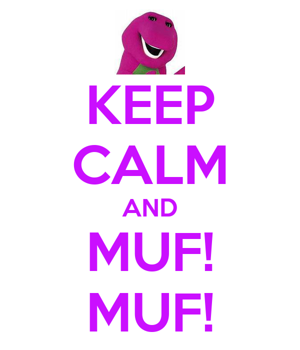 KEEP CALM AND MUF! MUF!