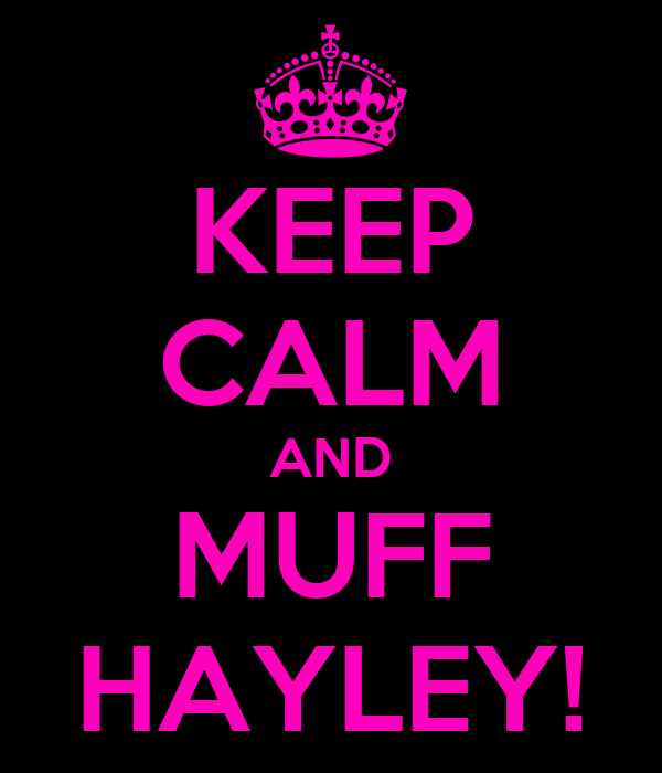KEEP CALM AND MUFF HAYLEY!