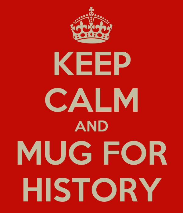 KEEP CALM AND MUG FOR HISTORY