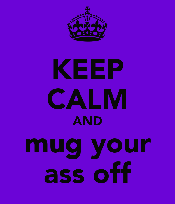 KEEP CALM AND mug your ass off