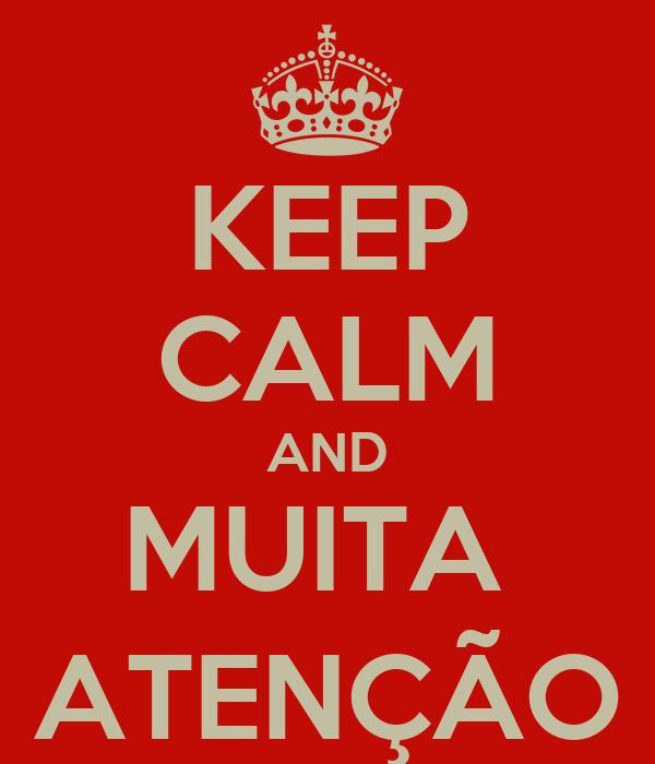 KEEP CALM AND MUITA  ATENÇÃO