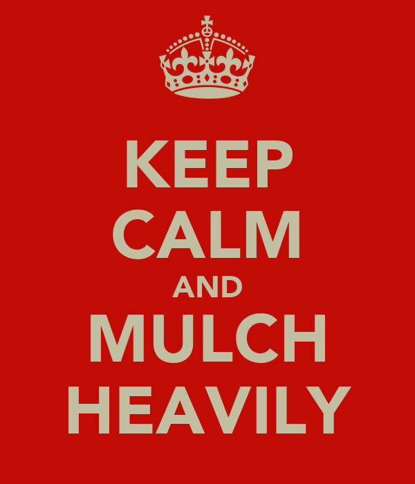 KEEP CALM AND MULCH HEAVILY