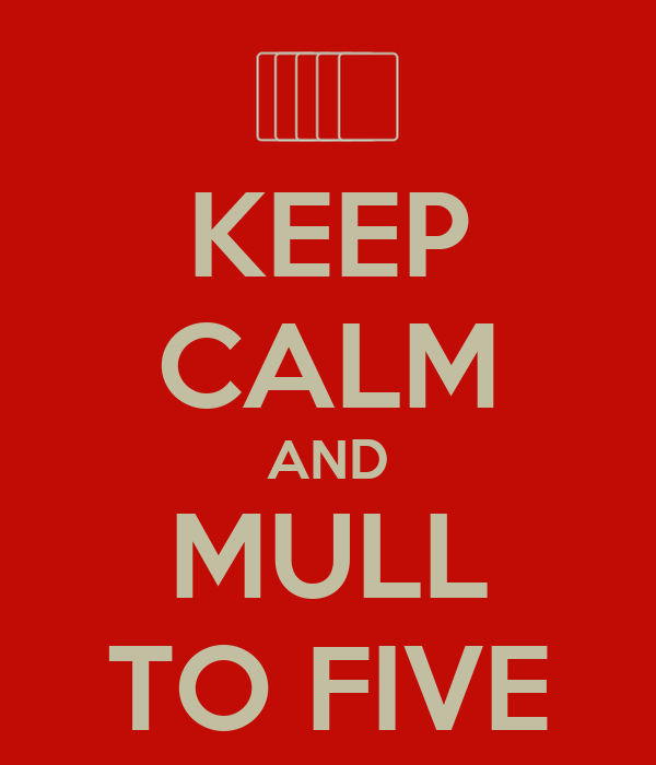 KEEP CALM AND MULL TO FIVE