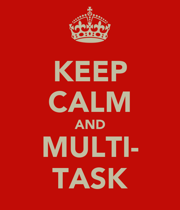 KEEP CALM AND MULTI- TASK
