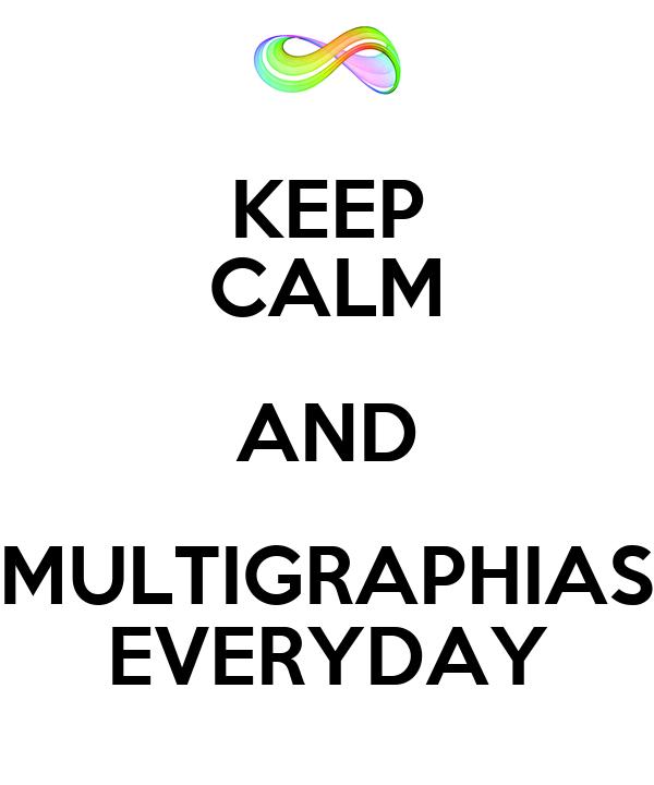 KEEP CALM AND MULTIGRAPHIAS EVERYDAY